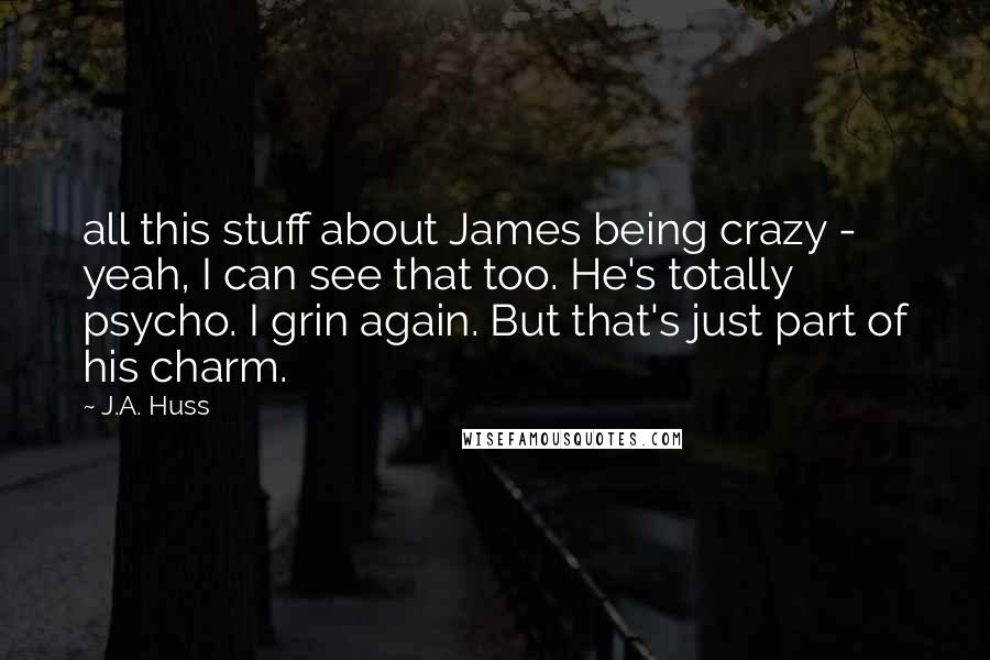 J.A. Huss quotes: all this stuff about James being crazy - yeah, I can see that too. He's totally psycho. I grin again. But that's just part of his charm.