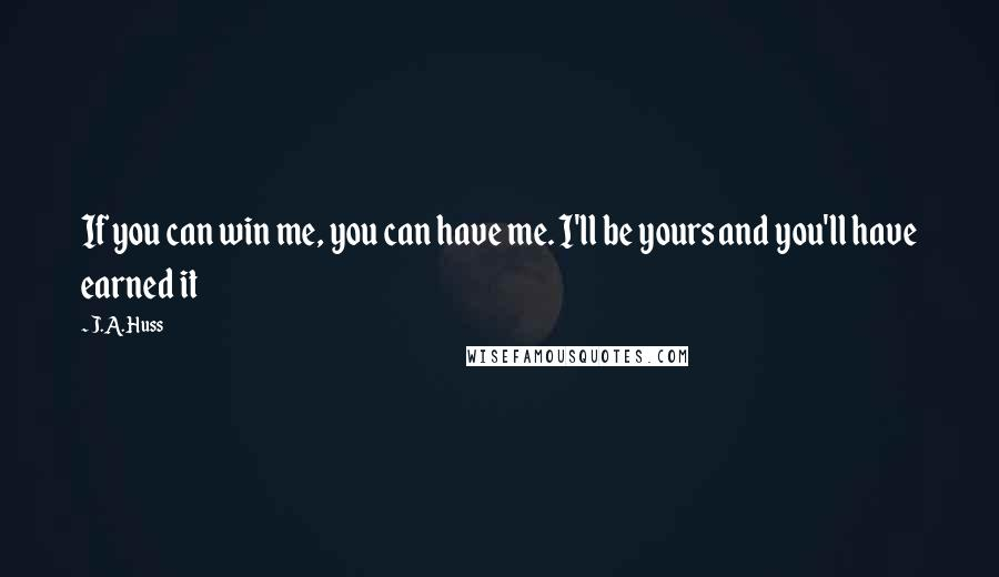 J.A. Huss quotes: If you can win me, you can have me. I'll be yours and you'll have earned it