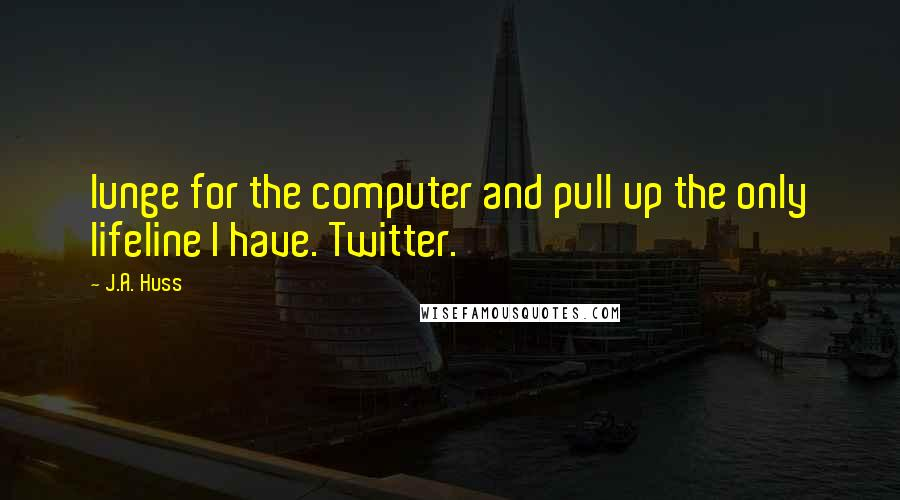 J.A. Huss quotes: lunge for the computer and pull up the only lifeline I have. Twitter.