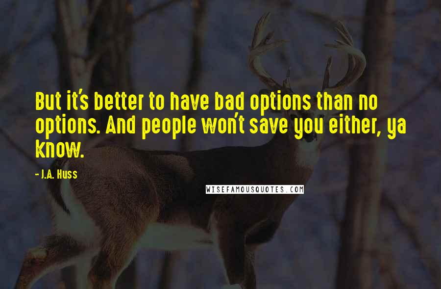 J.A. Huss quotes: But it's better to have bad options than no options. And people won't save you either, ya know.