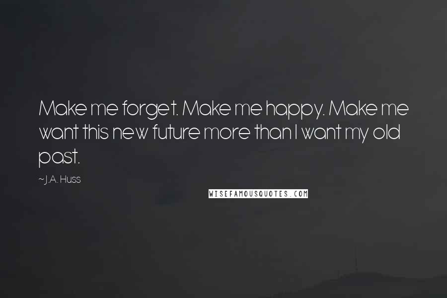 J.A. Huss quotes: Make me forget. Make me happy. Make me want this new future more than I want my old past.