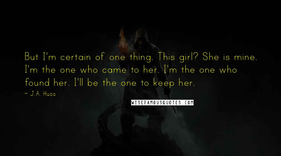 J.A. Huss quotes: But I'm certain of one thing. This girl? She is mine. I'm the one who came to her. I'm the one who found her. I'll be the one to keep