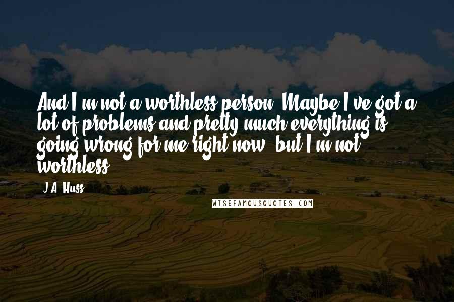 J.A. Huss quotes: And I'm not a worthless person. Maybe I've got a lot of problems and pretty much everything is going wrong for me right now, but I'm not worthless.