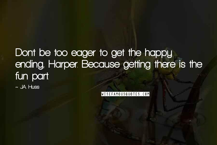J.A. Huss quotes: Don't be too eager to get the happy ending, Harper. Because getting there is the fun part.