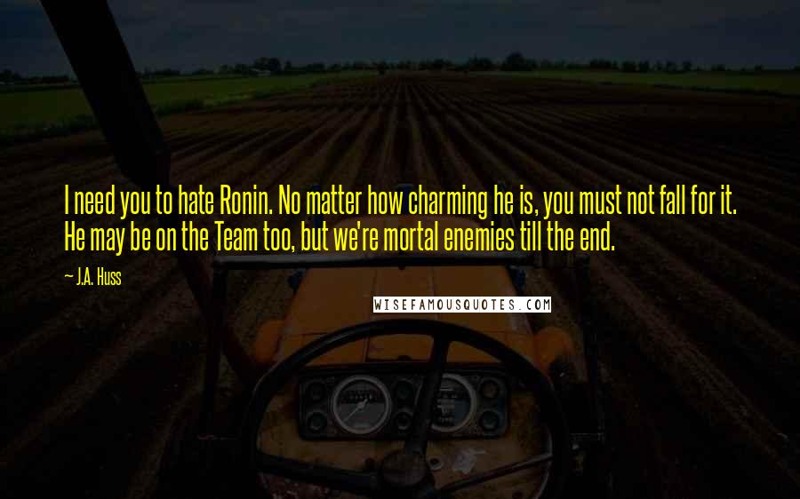 J.A. Huss quotes: I need you to hate Ronin. No matter how charming he is, you must not fall for it. He may be on the Team too, but we're mortal enemies till