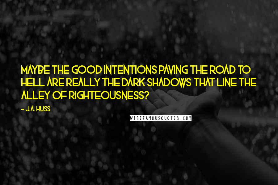 J.A. Huss quotes: Maybe the good intentions paving the road to hell are really the dark shadows that line the alley of righteousness?