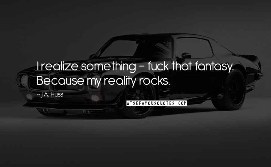 J.A. Huss quotes: I realize something - fuck that fantasy. Because my reality rocks.