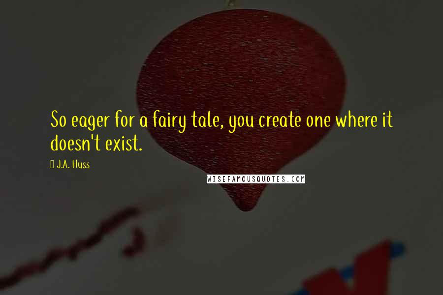 J.A. Huss quotes: So eager for a fairy tale, you create one where it doesn't exist.