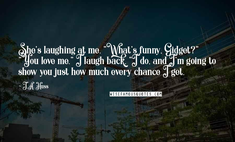 """J.A. Huss quotes: She's laughing at me. """"What's funny, Gidget?"""" """"You love me."""" I laugh back. """"I do, and I'm going to show you just how much every chance I get."""