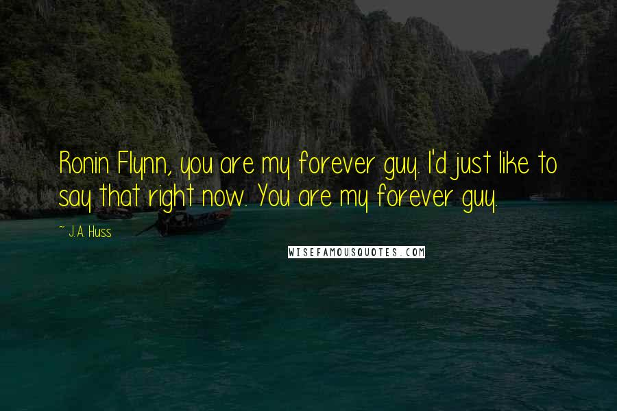 J.A. Huss quotes: Ronin Flynn, you are my forever guy. I'd just like to say that right now. You are my forever guy.