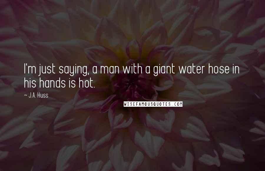 J.A. Huss quotes: I'm just saying, a man with a giant water hose in his hands is hot.