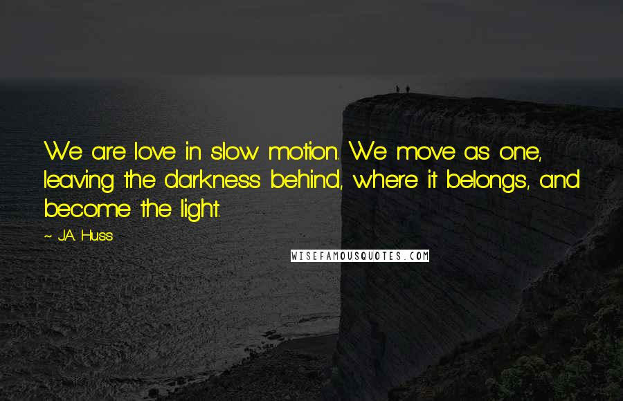 J.A. Huss quotes: We are love in slow motion. We move as one, leaving the darkness behind, where it belongs, and become the light.