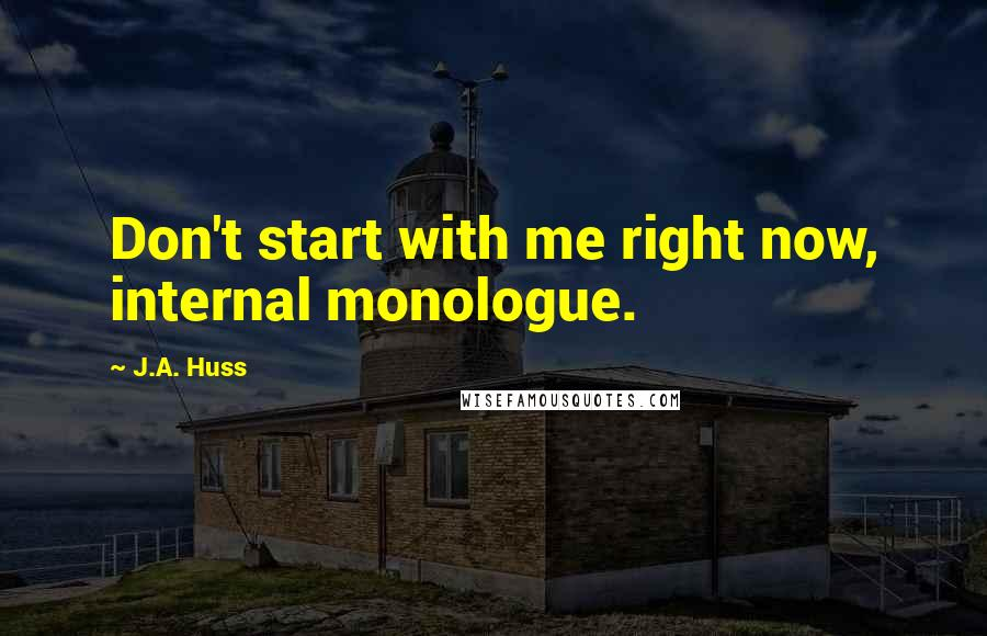 J.A. Huss quotes: Don't start with me right now, internal monologue.