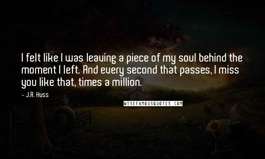 J.A. Huss quotes: I felt like I was leaving a piece of my soul behind the moment I left. And every second that passes, I miss you like that, times a million.