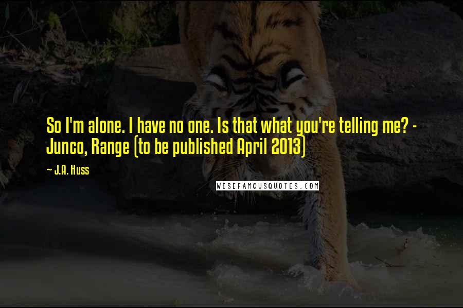 J.A. Huss quotes: So I'm alone. I have no one. Is that what you're telling me? - Junco, Range (to be published April 2013)