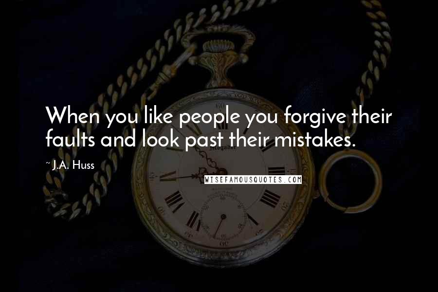 J.A. Huss quotes: When you like people you forgive their faults and look past their mistakes.