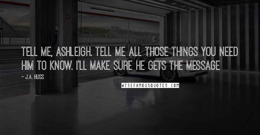 J.A. Huss quotes: Tell me, Ashleigh. Tell me all those things you need him to know. I'll make sure he gets the message