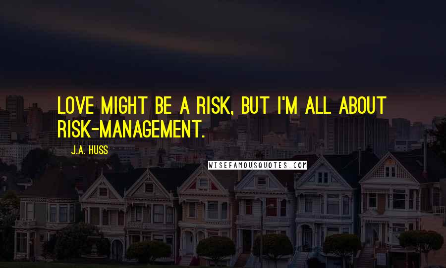 J.A. Huss quotes: Love might be a risk, but I'm all about risk-management.