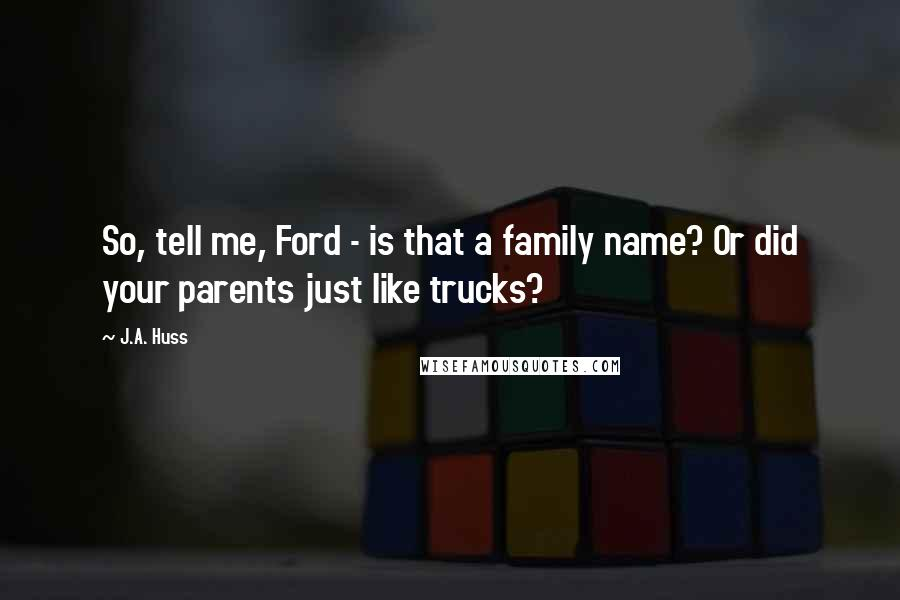 J.A. Huss quotes: So, tell me, Ford - is that a family name? Or did your parents just like trucks?