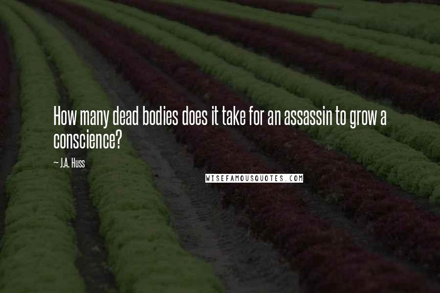 J.A. Huss quotes: How many dead bodies does it take for an assassin to grow a conscience?