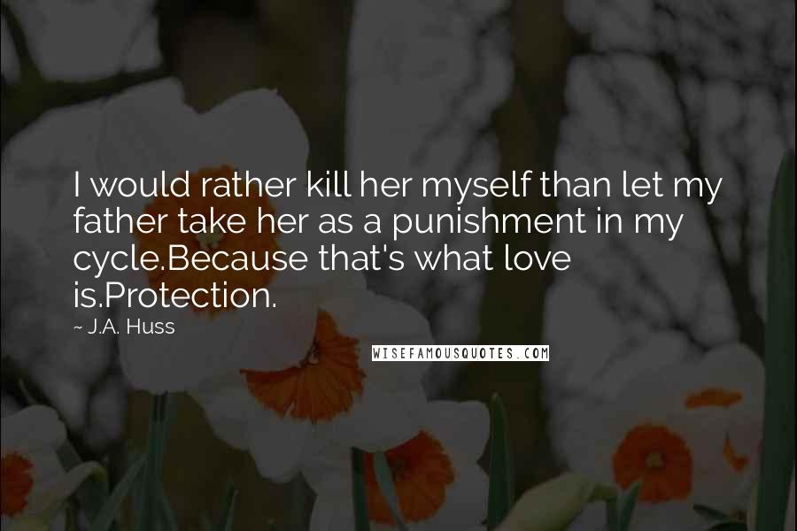 J.A. Huss quotes: I would rather kill her myself than let my father take her as a punishment in my cycle.Because that's what love is.Protection.