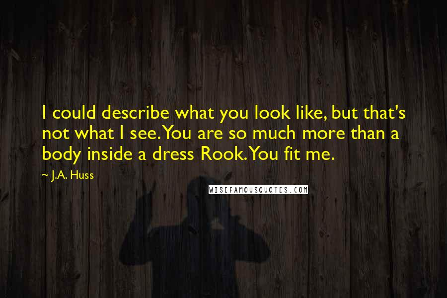 J.A. Huss quotes: I could describe what you look like, but that's not what I see. You are so much more than a body inside a dress Rook. You fit me.