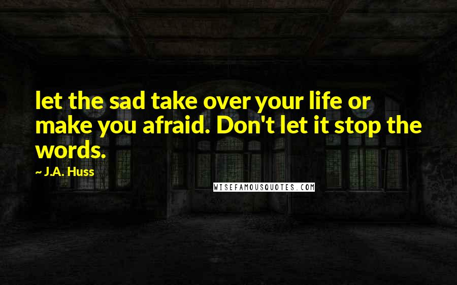 J.A. Huss quotes: let the sad take over your life or make you afraid. Don't let it stop the words.