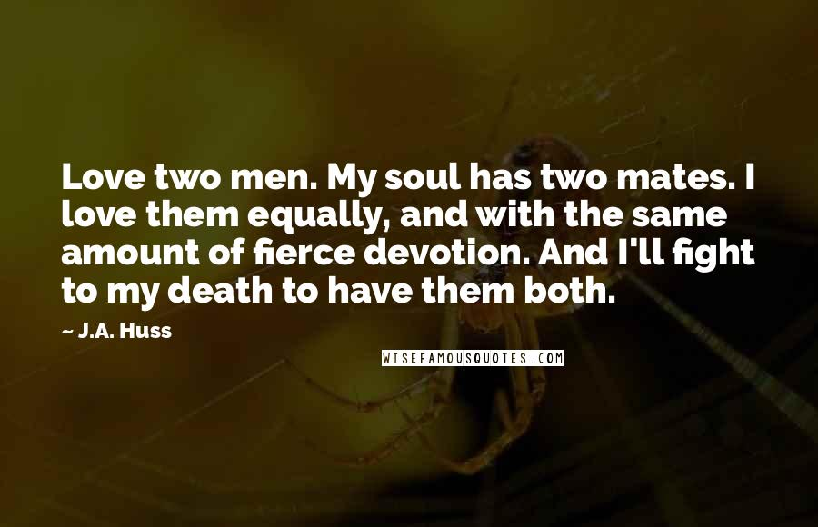 J.A. Huss quotes: Love two men. My soul has two mates. I love them equally, and with the same amount of fierce devotion. And I'll fight to my death to have them both.