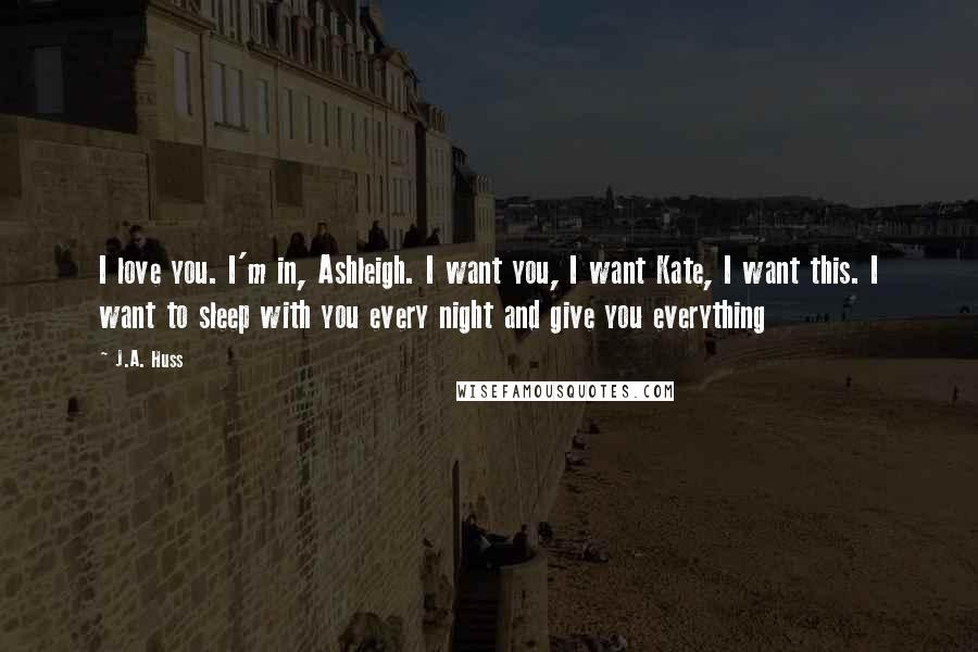 J.A. Huss quotes: I love you. I'm in, Ashleigh. I want you, I want Kate, I want this. I want to sleep with you every night and give you everything