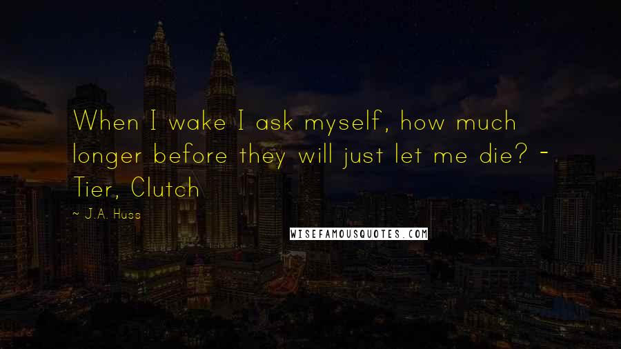 J.A. Huss quotes: When I wake I ask myself, how much longer before they will just let me die? - Tier, Clutch
