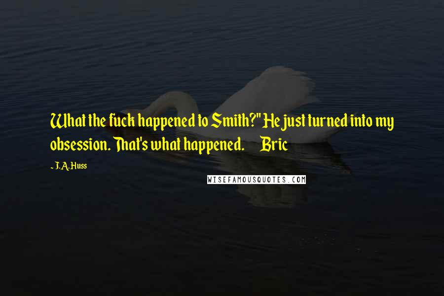 """J.A. Huss quotes: What the fuck happened to Smith?"""" He just turned into my obsession. That's what happened. Bric"""