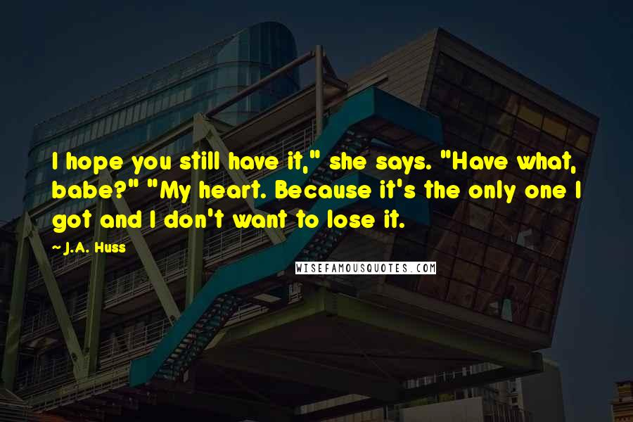 """J.A. Huss quotes: I hope you still have it,"""" she says. """"Have what, babe?"""" """"My heart. Because it's the only one I got and I don't want to lose it."""