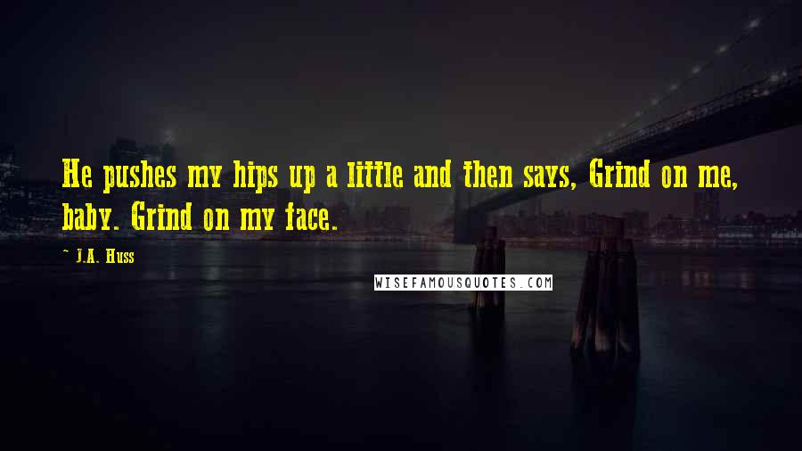 J.A. Huss quotes: He pushes my hips up a little and then says, Grind on me, baby. Grind on my face.