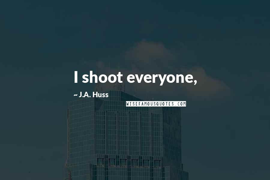 J.A. Huss quotes: I shoot everyone,
