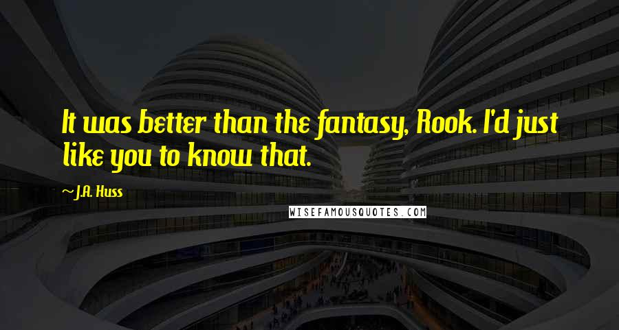 J.A. Huss quotes: It was better than the fantasy, Rook. I'd just like you to know that.