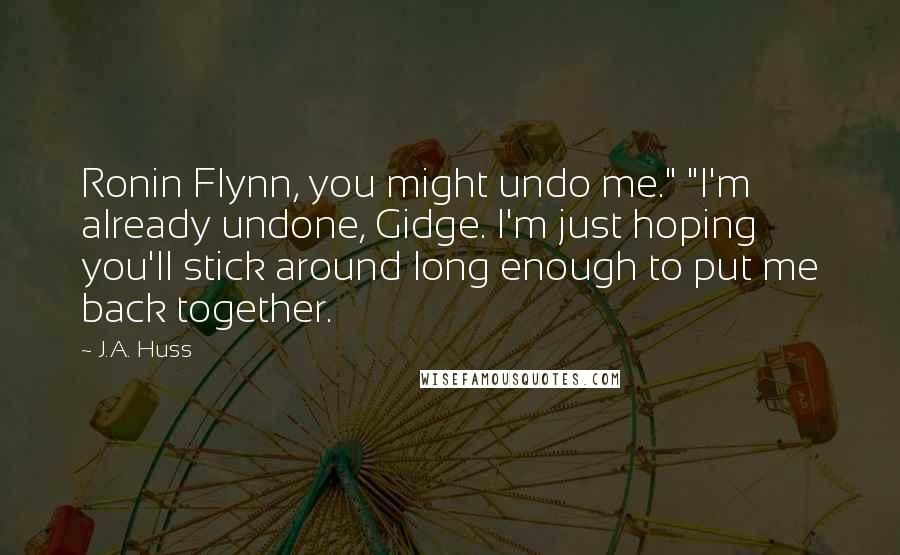 """J.A. Huss quotes: Ronin Flynn, you might undo me."""" """"I'm already undone, Gidge. I'm just hoping you'll stick around long enough to put me back together."""