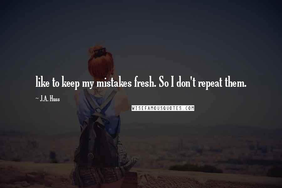 J.A. Huss quotes: like to keep my mistakes fresh. So I don't repeat them.