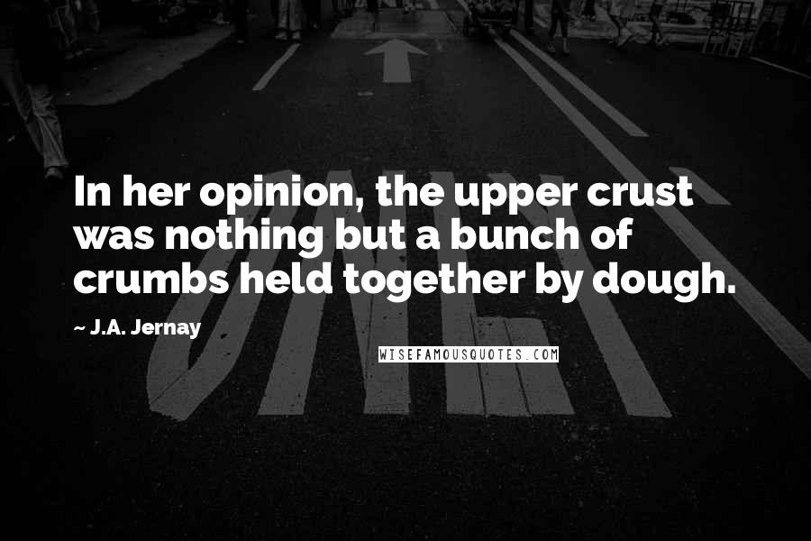 J.A. Jernay quotes: In her opinion, the upper crust was nothing but a bunch of crumbs held together by dough.