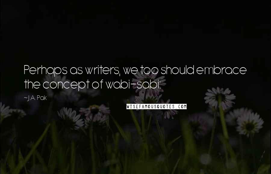 J.A. Pak quotes: Perhaps as writers, we too should embrace the concept of wabi-sabi: