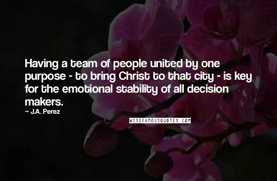 J.A. Perez quotes: Having a team of people united by one purpose - to bring Christ to that city - is key for the emotional stability of all decision makers.