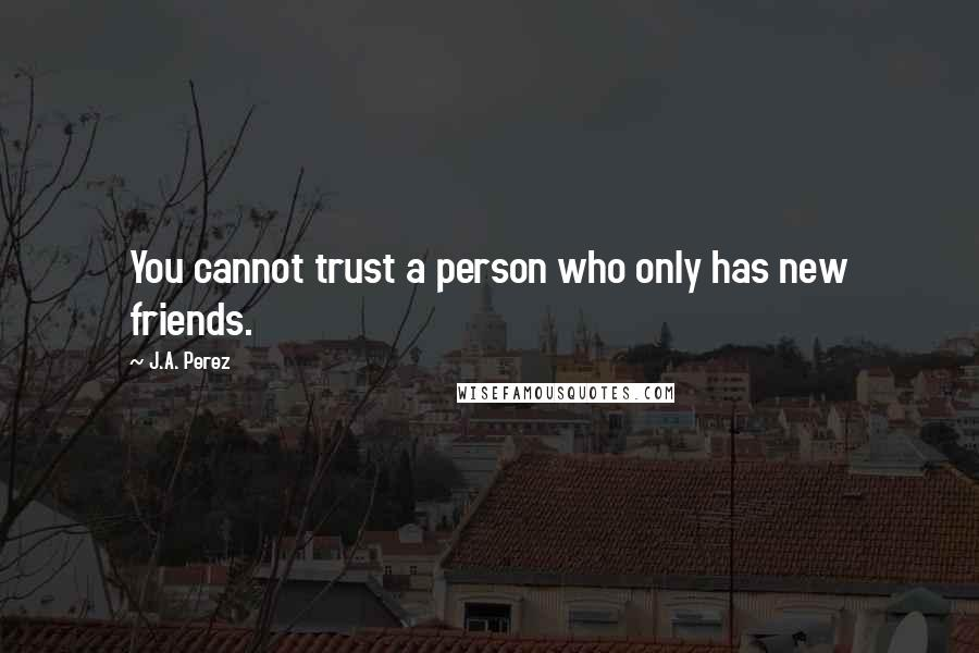 J.A. Perez quotes: You cannot trust a person who only has new friends.