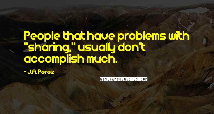 """J.A. Perez quotes: People that have problems with """"sharing,"""" usually don't accomplish much."""