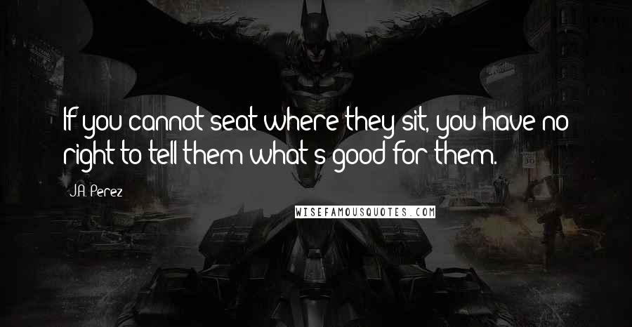 J.A. Perez quotes: If you cannot seat where they sit, you have no right to tell them what's good for them.