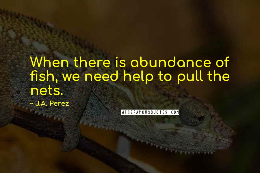 J.A. Perez quotes: When there is abundance of fish, we need help to pull the nets.