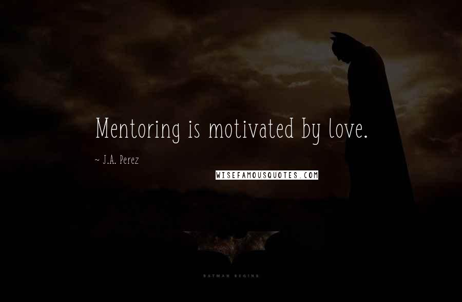 J.A. Perez quotes: Mentoring is motivated by love.