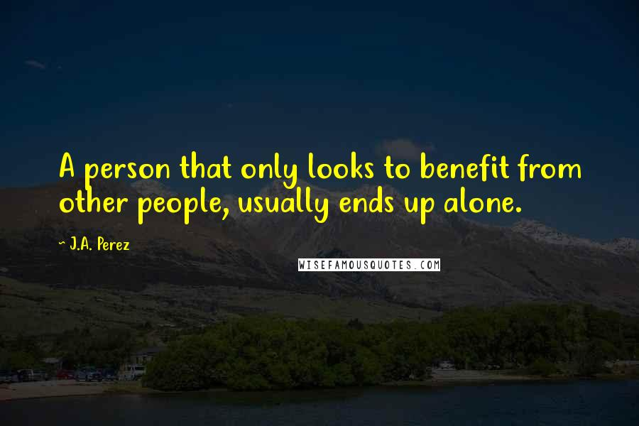 J.A. Perez quotes: A person that only looks to benefit from other people, usually ends up alone.