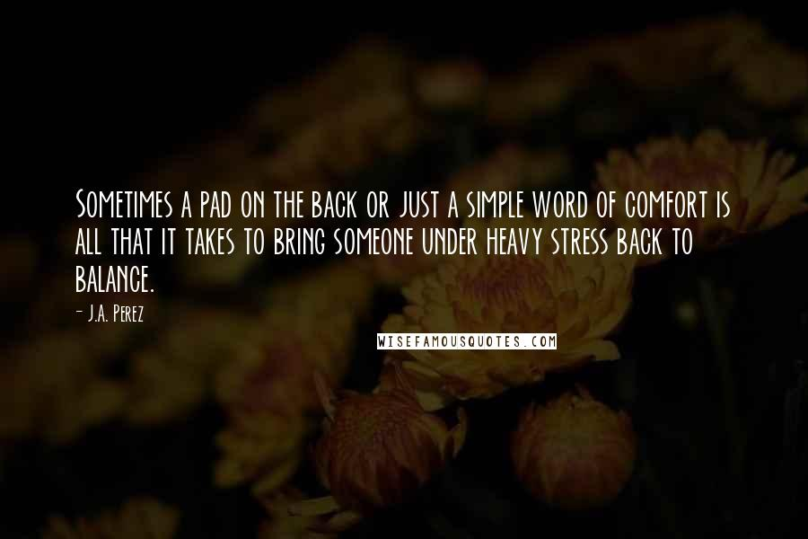J.A. Perez quotes: Sometimes a pad on the back or just a simple word of comfort is all that it takes to bring someone under heavy stress back to balance.