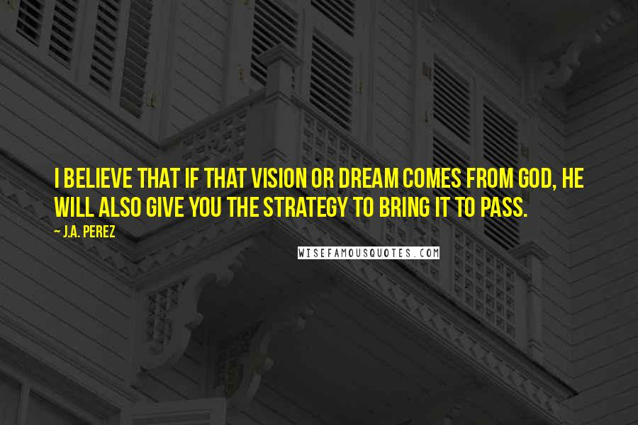 J.A. Perez quotes: I believe that if that vision or dream comes from God, He will also give you the strategy to bring it to pass.