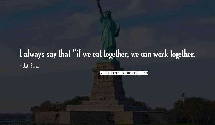 """J.A. Perez quotes: I always say that """"if we eat together, we can work together."""