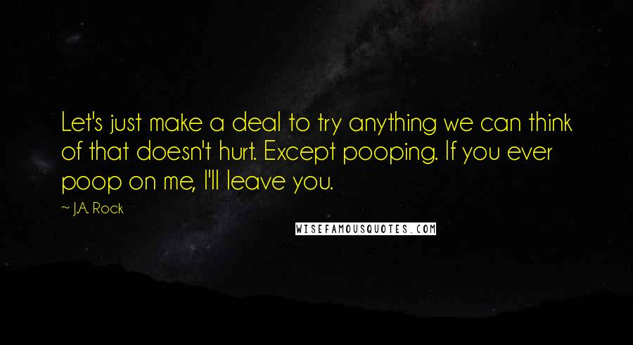 J.A. Rock quotes: Let's just make a deal to try anything we can think of that doesn't hurt. Except pooping. If you ever poop on me, I'll leave you.